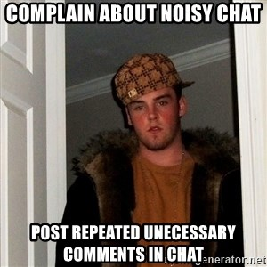 Scumbag Steve - complain about noisy chat post repeated unecessary comments in chat
