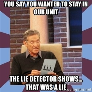 maury povich lol - You say you wanted to stay in our unit The lie detector shows...   That was a lie