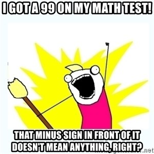All the things - I got a 99 on my math test! That minus sign in front of it doesn't mean anything, RIGHT?