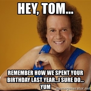 Gay Richard Simmons - Hey, Tom... Remember how we spent your birthday last year...I sure do...   yum
