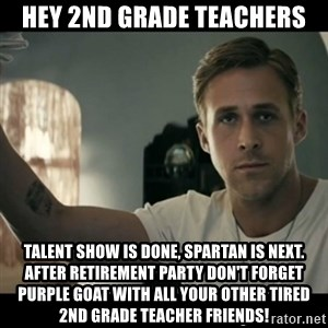 ryan gosling hey girl - Hey 2nd Grade Teachers Talent show is done, Spartan is next. After retirement party don't forget PURPLE GOAT with all your other tired 2nd grade teacher friends!