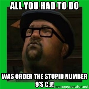 Big Smoke - All you had to do was order the stupid number 9's c.j!