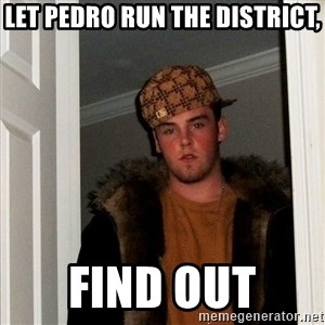 Scumbag Steve - let pedro run the district, find out