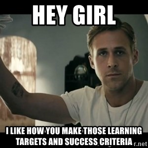 ryan gosling hey girl - Hey girl I like how you make those learning targets and success criteria