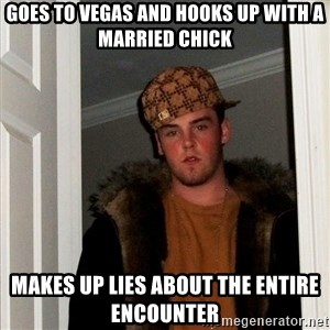 Scumbag Steve - Goes to Vegas and hooks up with a married chick Makes up lies about the entire encounter