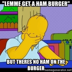 "Homer Facepalm - ""LEMME GET A HAM BURGER"" but theres no ham on the burger"