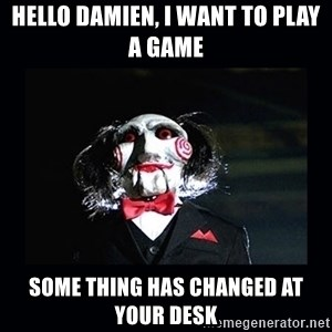 saw jigsaw meme - Hello Damien, I want to play a game Some thing has changed at your desk