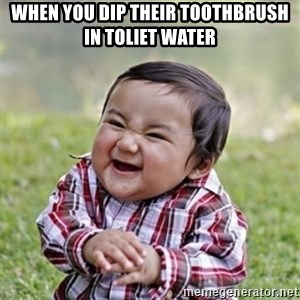 evil toddler kid2 - When you dip their toothbrush in toliet water