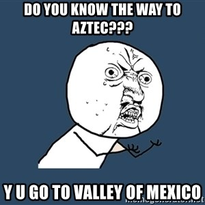 Y U No - Do you know the way to Aztec??? Y U go to valley of mexico