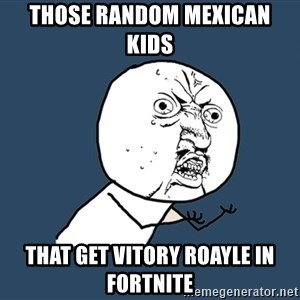 Y U No - Those random Mexican kids  That get vitory roayle in fortnite