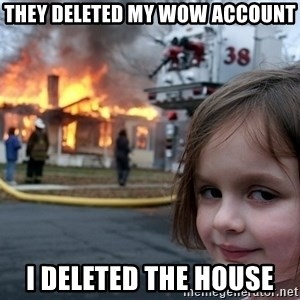 Disaster Girl - they deleted my wow account i deleted the house