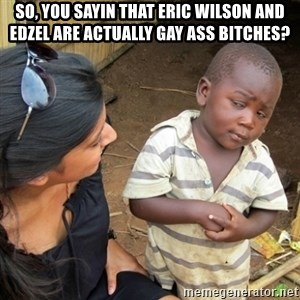 Skeptical 3rd World Kid - SO, YOU SAYIN THAT ERIC WILSON AND EDZEL ARE ACTUALLY GAY ASS BITCHES?
