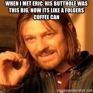 One Does Not Simply - WHEN I MET ERIC. HIS BUTTHOLE WAS THIS BIG, NOW ITS LIKE A FOLGERS COFFEE CAN