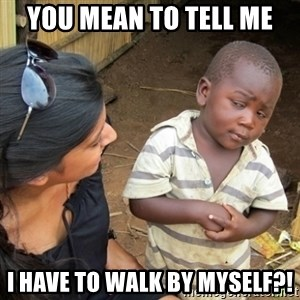 Skeptical 3rd World Kid - You mean to tell me I have to walk by myself?!