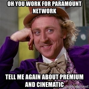 Willy Wonka - oh you work for Paramount Network tell me again about premium and cinematic