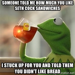 Kermit The Frog Drinking Tea - Someone told me how much you like Seth cock sandwiches I stuck up for you and told them you didn't like bread
