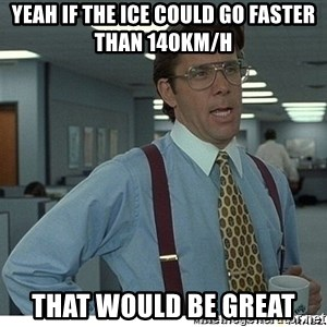 That would be great - Yeah if the ICE could go faster than 140km/h That would be great