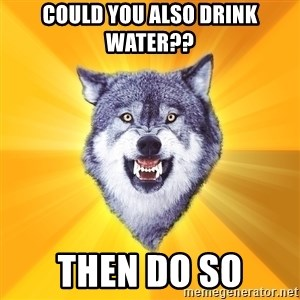 Courage Wolf - COULD YOU ALSO DRINK WATER?? THEN DO SO