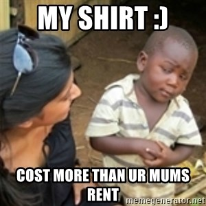 Skeptical african kid  - My shirt :) Cost more than ur mums rent