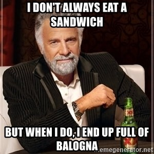 The Most Interesting Man In The World - I don't always eat a sandwich but when I do, I end up full of balogna
