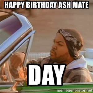 Good Day Ice Cube - Happy birthday Ash mate day