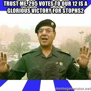 Comical Ali - Trust me, 295 votes to our 12 is a glorious victory for Stophs2