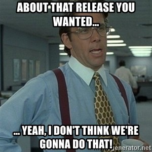 Office Space Boss - About that release you wanted... ... yeah, I don't think we're gonna do that!