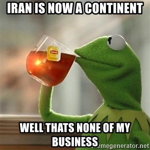 Kermit The Frog Drinking Tea - iran is now a continent  well thats none of my business