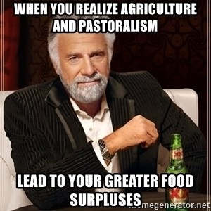 The Most Interesting Man In The World - When you realize agriculture and pastoralism  Lead to your greater food surpluses