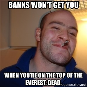 Good Guy Greg - banks won't get you when you're on the top of the everest. Dead.