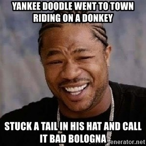 Yo Dawg - Yankee Doodle went to town riding on a donkey  stuck a tail in his hat and call it bad bologna