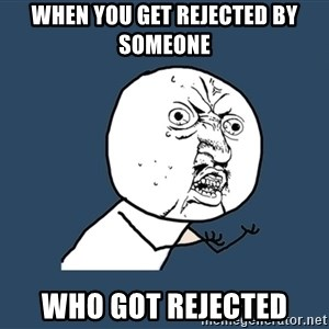 Y U No - when you get rejected by someone who got rejected