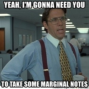 That would be great - Yeah, I'm gonna need you to take some marginal notes