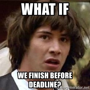 Conspiracy Keanu - what if we finish before deadline?