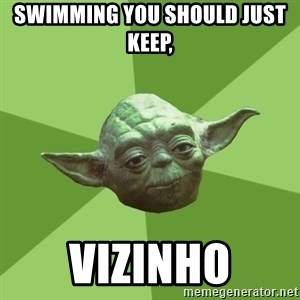Advice Yoda Gives - swimming you should just keep,  vizinho