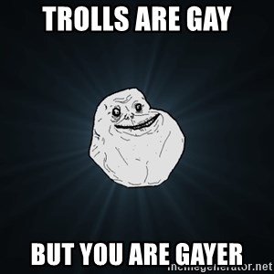 Forever Alone - Trolls are gay But you are gayer