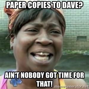 Ain't nobody got time fo dat so - Paper copies to Dave? Ain't nobody got time for that!
