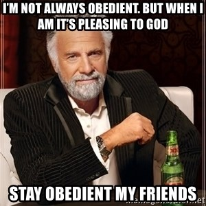 The Most Interesting Man In The World - I'm not always obedient. But when I am it's pleasing to God Stay obedient my friends