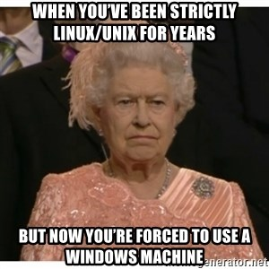 Unimpressed Queen - When you've been strictly Linux/Unix for years but now you're forced to use a Windows Machine