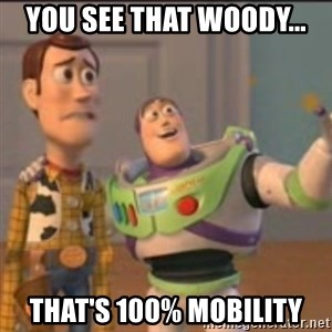 Buzz - you see that woody... that's 100% mobility
