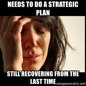 First World Problems - Needs to do a strategic plan Still recovering from the last time
