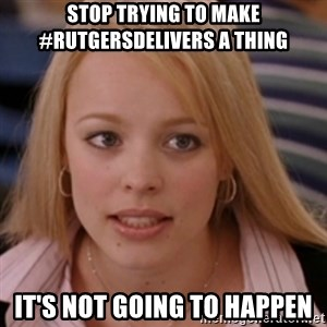 mean girls - Stop trying to make #RutgersDelivers a Thing It's not going to happen