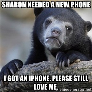 Confession Bear - Sharon needed a new phone I got an iPhone. Please still love me.