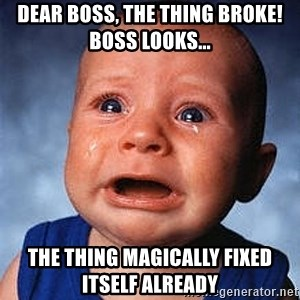 Crying Baby - Dear boss, the thing broke!  Boss looks...  The thing magically fixed itself already