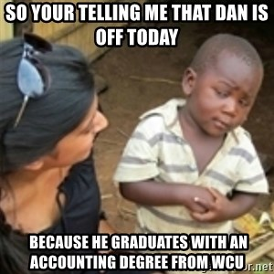 Skeptical african kid  - so your telling me that Dan is off today  because he graduates with an accounting degree from WCU