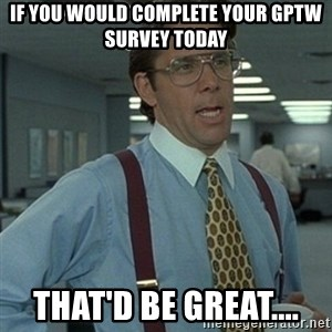 Office Space Boss - If you would complete your GPTW survey today That'd be great....