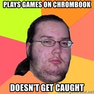 Butthurt Dweller - plays games on chrombook doesn't get caught
