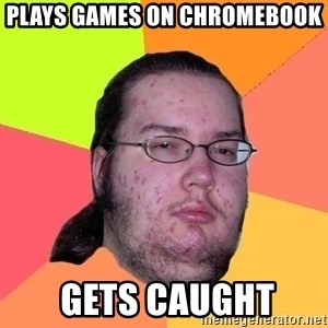 Butthurt Dweller - plays games on chromebook  gets caught