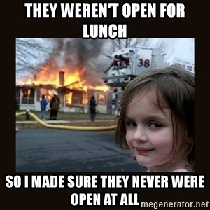 burning house girl - They weren't open for lunch So I made sure they never were open at all