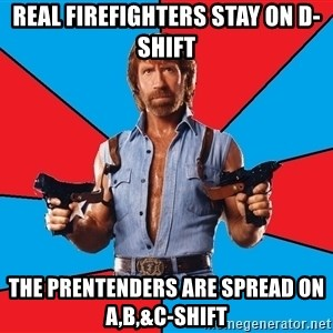 Chuck Norris  - Real Firefighters Stay On D-Shift The Prentenders Are Spread On A,B,&C-Shift